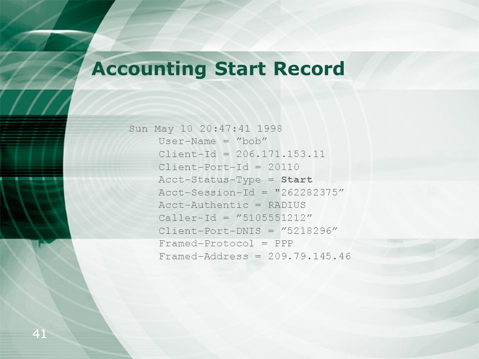 41 Accounting Start Record Sun May 10 20:47:41 1998 User-Name = bob Client-Id = 206.171.153.11 Client-Port-Id = 20110 Acct-Status-Type = Start Acct-Se