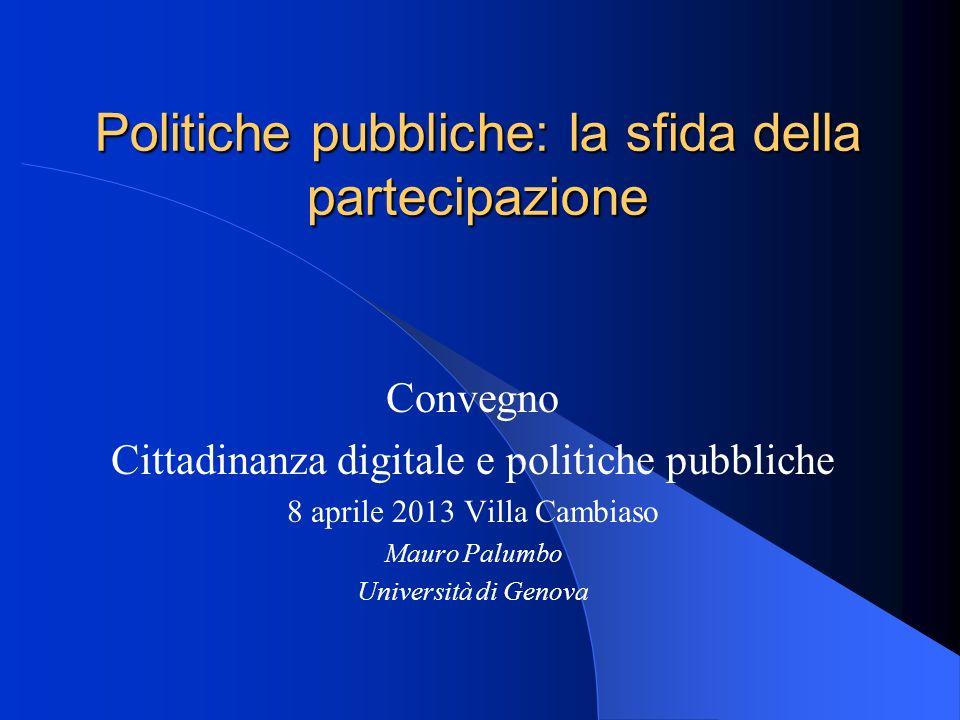 Politiche pubbliche: la sfida della partecipazione Convegno Cittadinanza digitale e politiche pubbliche 8 aprile 2013 Villa Cambiaso Mauro Palumbo Università di Genova