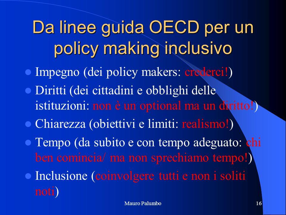 Da linee guida OECD per un policy making inclusivo Impegno (dei policy makers: crederci!) Diritti (dei cittadini e obblighi delle istituzioni: non è un optional ma un diritto!) Chiarezza (obiettivi e limiti: realismo!) Tempo (da subito e con tempo adeguato: chi ben comincia/ ma non sprechiamo tempo!) Inclusione (coinvolgere tutti e non i soliti noti) Mauro Palumbo16
