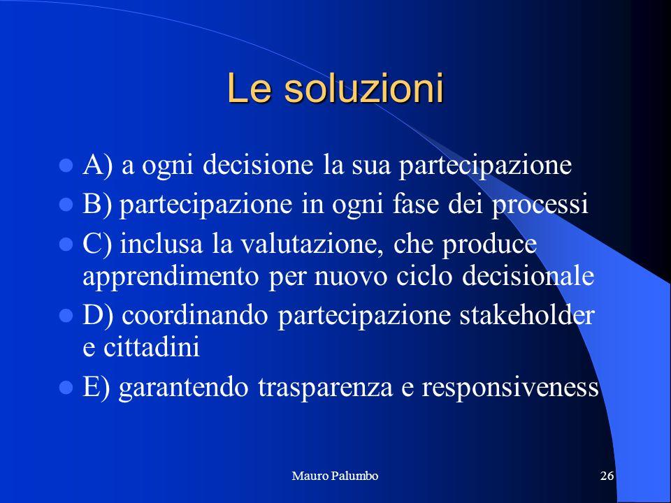Mauro Palumbo26 Le soluzioni A) a ogni decisione la sua partecipazione B) partecipazione in ogni fase dei processi C) inclusa la valutazione, che produce apprendimento per nuovo ciclo decisionale D) coordinando partecipazione stakeholder e cittadini E) garantendo trasparenza e responsiveness