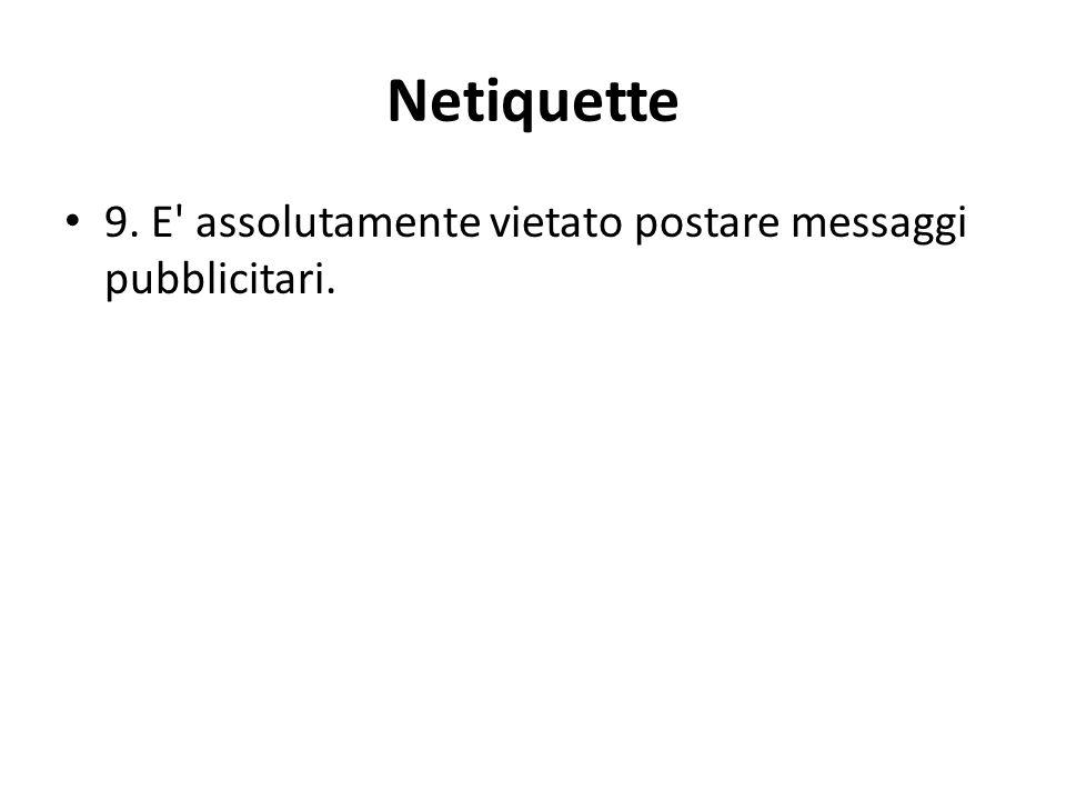 Netiquette 9. E assolutamente vietato postare messaggi pubblicitari.