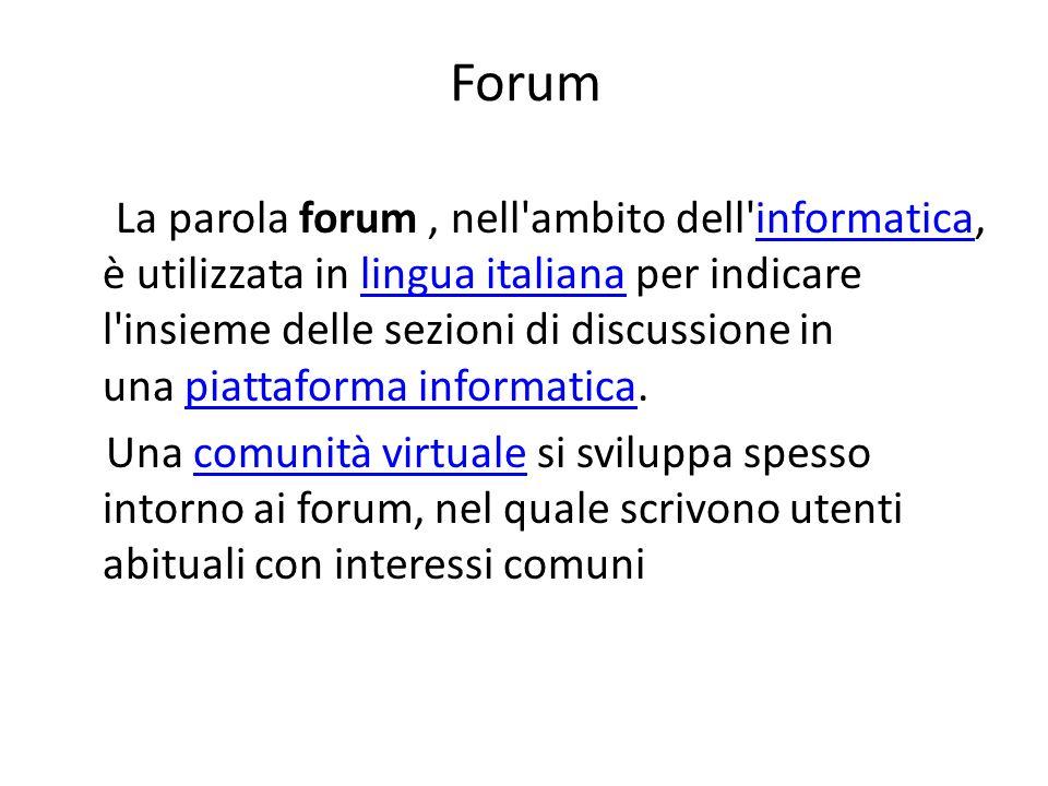 Forum La parola forum, nell ambito dell informatica, è utilizzata in lingua italiana per indicare l insieme delle sezioni di discussione in una piattaforma informatica.informaticalingua italianapiattaforma informatica Una comunità virtuale si sviluppa spesso intorno ai forum, nel quale scrivono utenti abituali con interessi comunicomunità virtuale