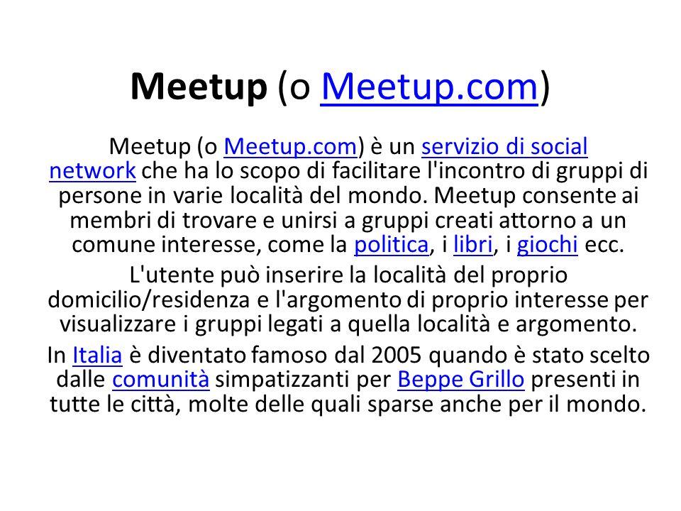 Meetup (o Meetup.com)Meetup.com Meetup (o Meetup.com) è un servizio di social network che ha lo scopo di facilitare l incontro di gruppi di persone in varie località del mondo.