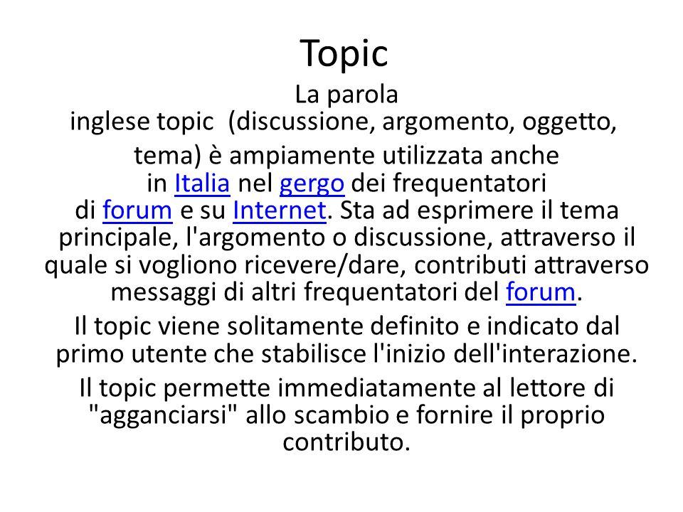 Topic La parola inglese topic (discussione, argomento, oggetto, tema) è ampiamente utilizzata anche in Italia nel gergo dei frequentatori di forum e su Internet.