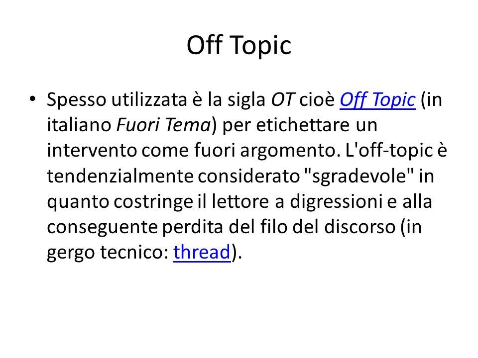Off Topic Spesso utilizzata è la sigla OT cioè Off Topic (in italiano Fuori Tema) per etichettare un intervento come fuori argomento.