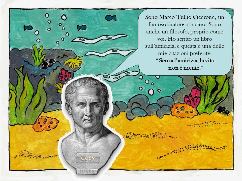 Sono Marco Tullio Cicerone, un famoso oratore romano. Sono anche un filosofo, proprio come voi. Ho scritto un libro sullamicizia, e questa è una delle