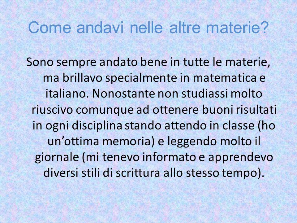 Come andavi nelle altre materie? Sono sempre andato bene in tutte le materie, ma brillavo specialmente in matematica e italiano. Nonostante non studia