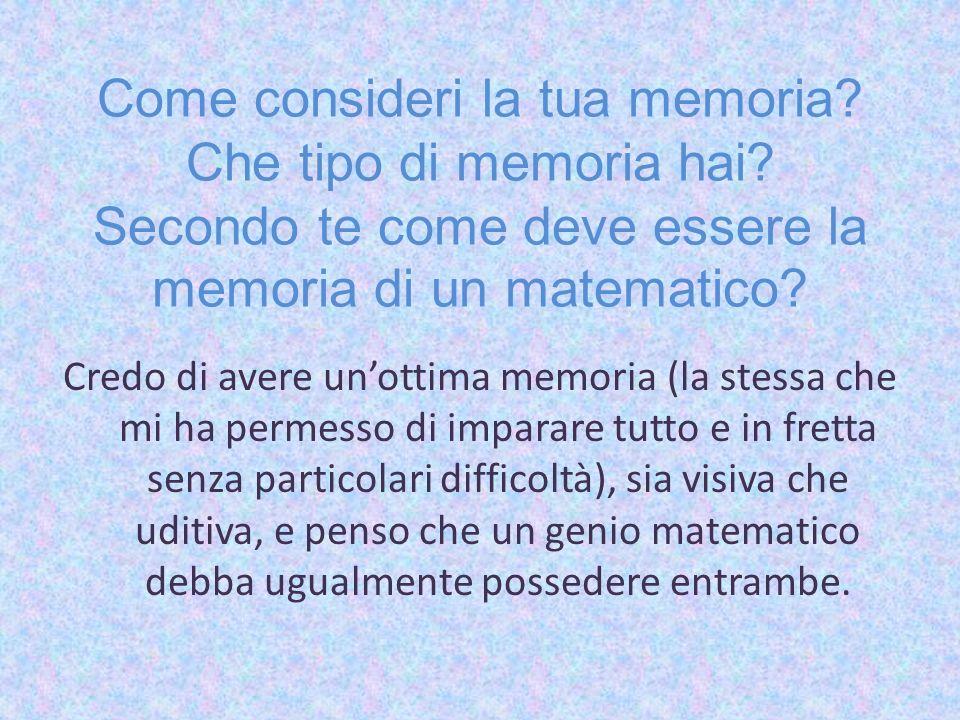 Come consideri la tua memoria? Che tipo di memoria hai? Secondo te come deve essere la memoria di un matematico? Credo di avere unottima memoria (la s
