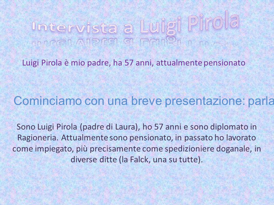 Luigi Pirola è mio padre, ha 57 anni, attualmente pensionato Cominciamo con una breve presentazione: parlaci di te! Sono Luigi Pirola (padre di Laura)