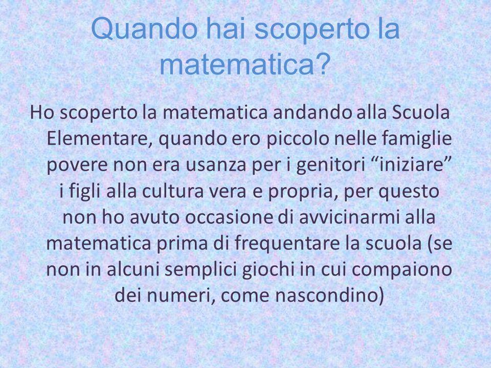 Quando hai scoperto la matematica? Ho scoperto la matematica andando alla Scuola Elementare, quando ero piccolo nelle famiglie povere non era usanza p
