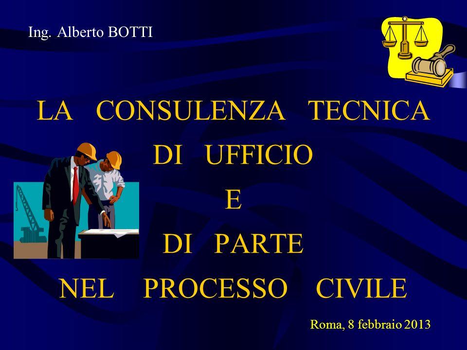Ing. Alberto BOTTI LA CONSULENZA TECNICA DI UFFICIO E DI PARTE NEL PROCESSO CIVILE Roma, 8 febbraio 2013