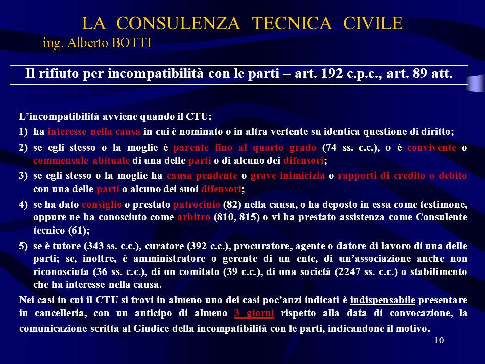 LA CONSULENZA TECNICA CIVILE ing. Alberto BOTTI 10 Il rifiuto per incompatibilità con le parti – art. 192 c.p.c., art. 89 att. Lincompatibilità avvien
