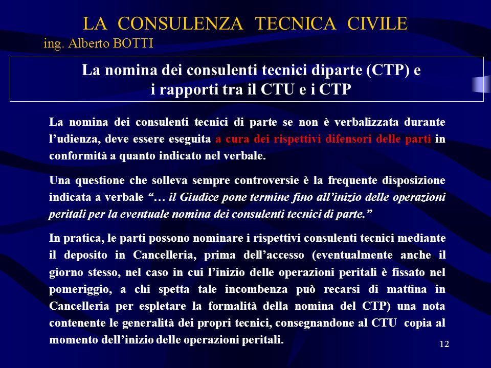LA CONSULENZA TECNICA CIVILE ing. Alberto BOTTI 12 La nomina dei consulenti tecnici diparte (CTP) e i rapporti tra il CTU e i CTP La nomina dei consul