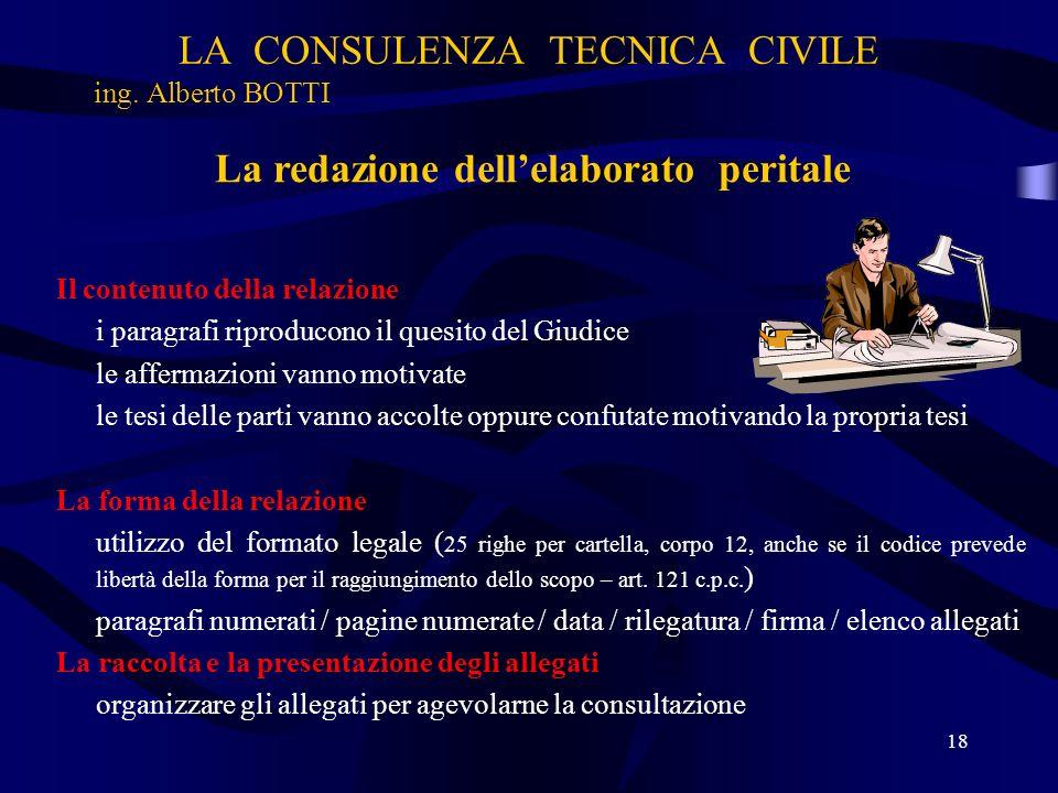 LA CONSULENZA TECNICA CIVILE ing. Alberto BOTTI 18 La redazione dellelaborato peritale Il contenuto della relazione i paragrafi riproducono il quesito