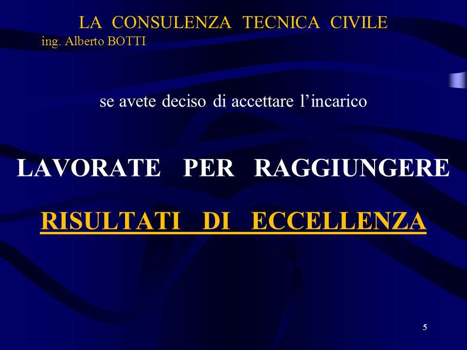 LA CONSULENZA TECNICA CIVILE ing. Alberto BOTTI se avete deciso di accettare lincarico LAVORATE PER RAGGIUNGERE RISULTATI DI ECCELLENZA 5