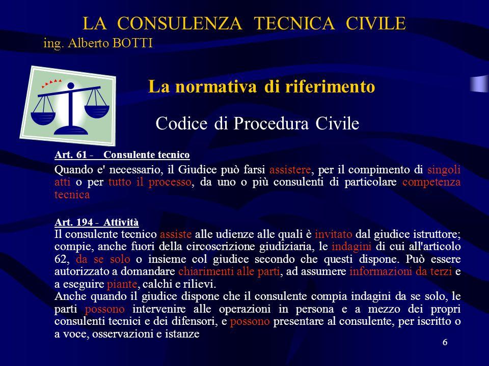 LA CONSULENZA TECNICA CIVILE ing. Alberto BOTTI Codice di Procedura Civile Art. 61 - Consulente tecnico Quando e' necessario, il Giudice può farsi ass