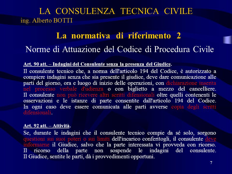 LA CONSULENZA TECNICA CIVILE ing. Alberto BOTTI Norme di Attuazione del Codice di Procedura Civile Art. 90 att. – Indagini del Consulente senza la pre