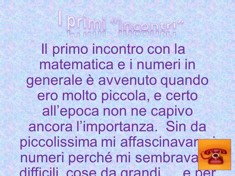 Il primo incontro con la matematica e i numeri in generale è avvenuto quando ero molto piccola, e certo allepoca non ne capivo ancora limportanza. Sin