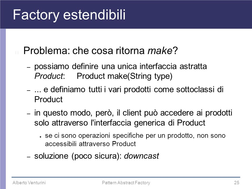 Alberto VenturiniPattern Abstract Factory25 Factory estendibili Problema: che cosa ritorna make? – possiamo definire una unica interfaccia astratta Pr