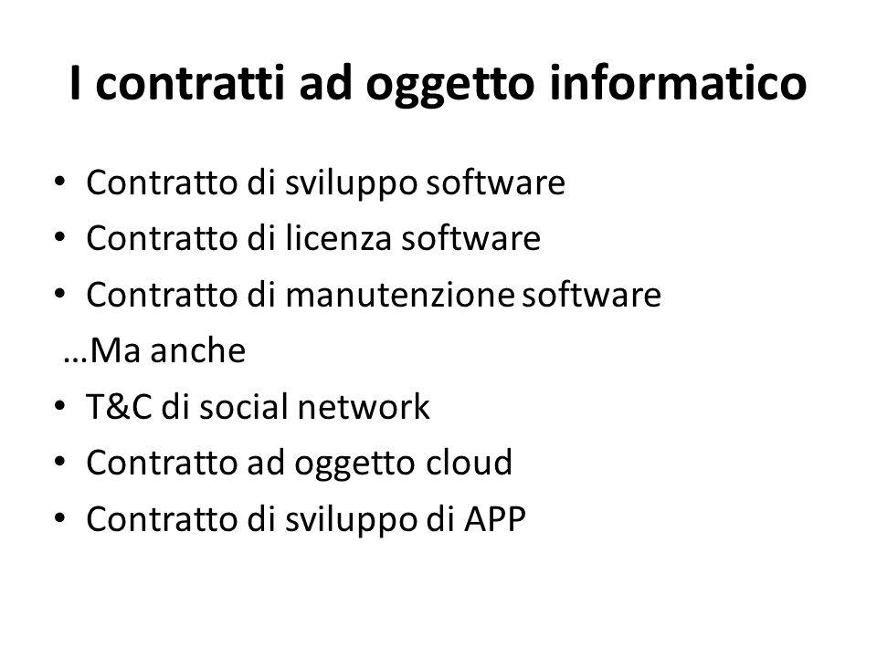 I contratti ad oggetto informatico Contratto di sviluppo software Contratto di licenza software Contratto di manutenzione software …Ma anche T&C di so