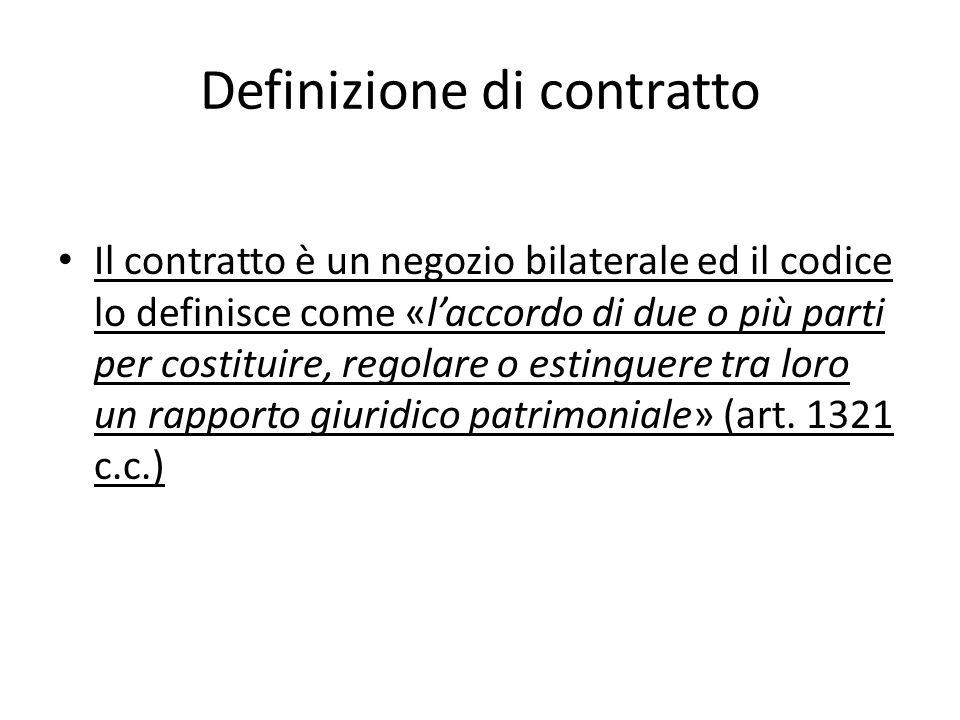Definizione di contratto Il contratto è un negozio bilaterale ed il codice lo definisce come «laccordo di due o più parti per costituire, regolare o e