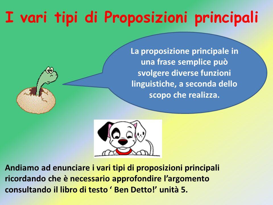 I vari tipi di Proposizioni principali La proposizione principale in una frase semplice può svolgere diverse funzioni linguistiche, a seconda dello sc