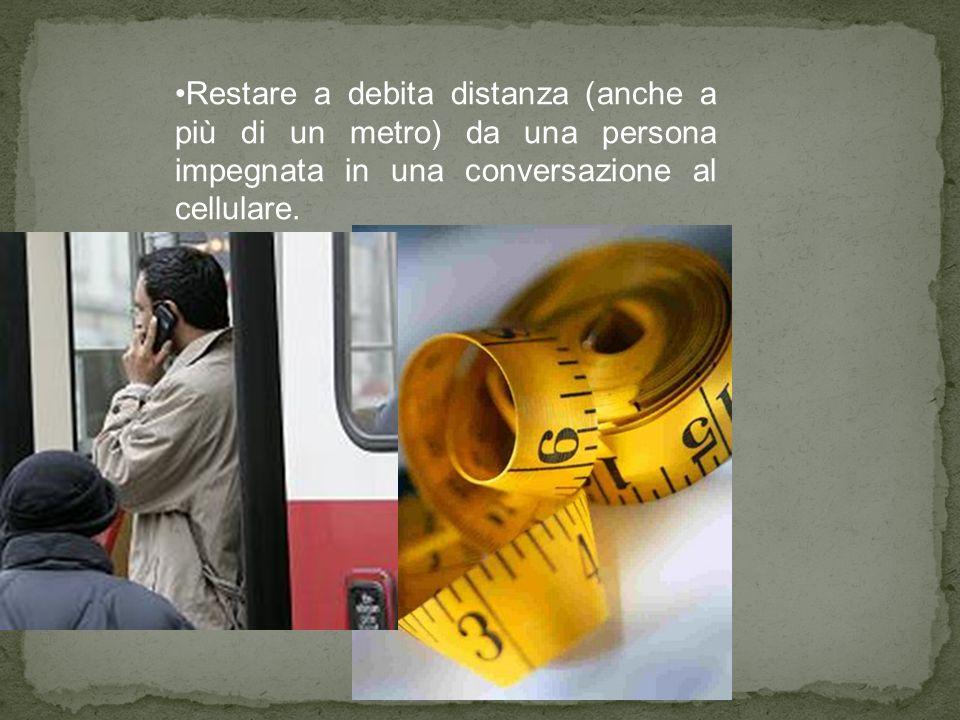 Restare a debita distanza (anche a più di un metro) da una persona impegnata in una conversazione al cellulare.