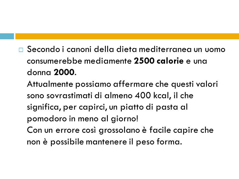 Secondo i canoni della dieta mediterranea un uomo consumerebbe mediamente 2500 calorie e una donna 2000. Attualmente possiamo affermare che questi val