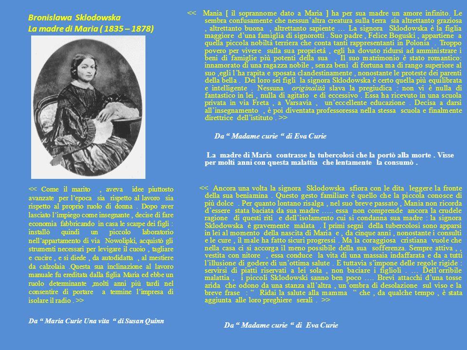 Bronislawa Sklodowska La madre di Maria ( 1835 – 1878) > Da Madame curie di Eva Curie La madre di Maria contrasse la tubercolosi che la portò alla mor