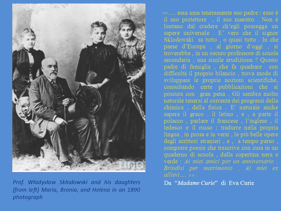 Prof. Władysław Skłodowski and his daughters (from left) Maria, Bronia, and Helena in an 1890 photograph > Da Madame Curie di Eva Curie