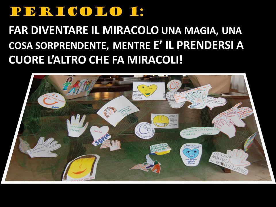 PERICOLO 1: FAR DIVENTARE IL MIRACOLO UNA MAGIA, UNA COSA SORPRENDENTE, MENTRE E IL PRENDERSI A CUORE LALTRO CHE FA MIRACOLI!