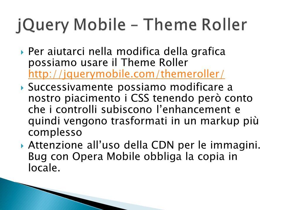 Per aiutarci nella modifica della grafica possiamo usare il Theme Roller http://jquerymobile.com/themeroller/ http://jquerymobile.com/themeroller/ Suc