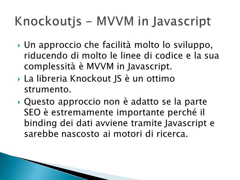 Un approccio che facilità molto lo sviluppo, riducendo di molto le linee di codice e la sua complessità è MVVM in Javascript. La libreria Knockout JS