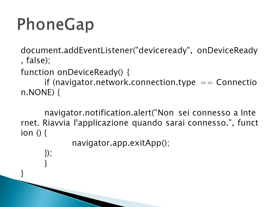 document.addEventListener( deviceready , onDeviceReady, false); function onDeviceReady() { if (navigator.network.connection.type == Connectio n.NONE) { navigator.notification.alert( Non sei connesso a Inte rnet.