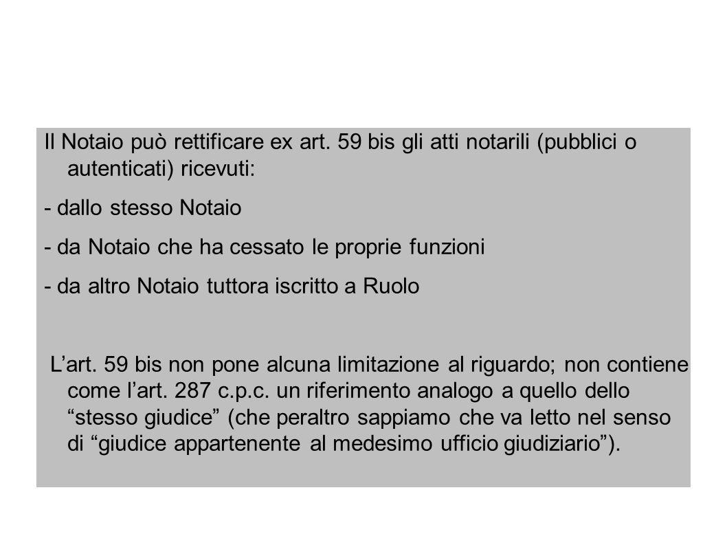 Il Notaio può rettificare ex art. 59 bis gli atti notarili (pubblici o autenticati) ricevuti: - dallo stesso Notaio - da Notaio che ha cessato le prop