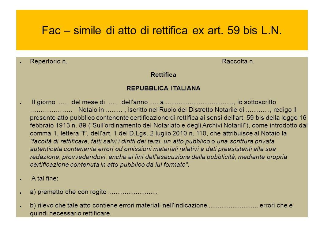 Fac – simile di atto di rettifica ex art. 59 bis L.N. Repertorio n. Raccolta n. Rettifica REPUBBLICA ITALIANA Il giorno..... del mese di..... dell'ann