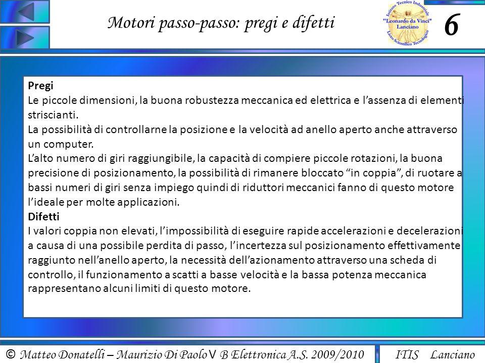 © Matteo Donatelli – Maurizio Di Paolo V B Elettronica A.S. 2009/2010 ITIS Lanciano Motori passo-passo: pregi e difetti 6 Pregi Le piccole dimensioni,