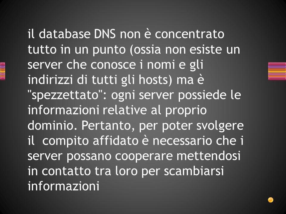 il database DNS non è concentrato tutto in un punto (ossia non esiste un server che conosce i nomi e gli indirizzi di tutti gli hosts) ma è