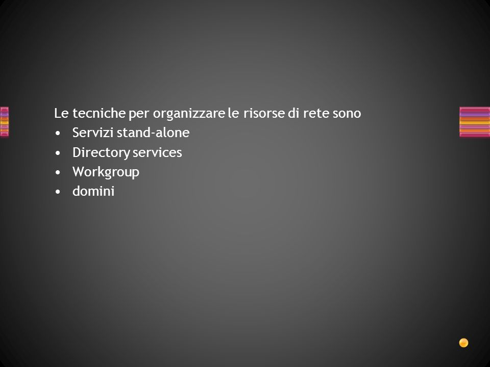 Le tecniche per organizzare le risorse di rete sono Servizi stand-alone Directory services Workgroup domini