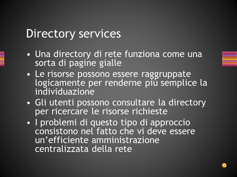 Directory services Una directory di rete funziona come una sorta di pagine gialle Le risorse possono essere raggruppate logicamente per renderne più s