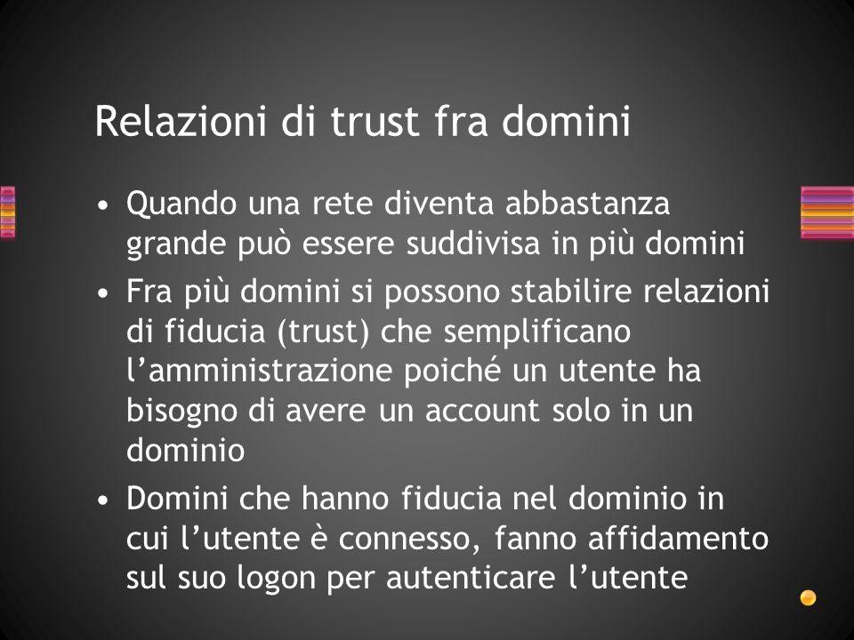 Relazioni di trust fra domini Quando una rete diventa abbastanza grande può essere suddivisa in più domini Fra più domini si possono stabilire relazio
