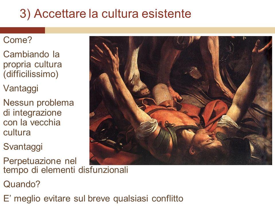 3) Accettare la cultura esistente Come? Cambiando la propria cultura (difficilissimo) Vantaggi Nessun problema di integrazione con la vecchia cultura