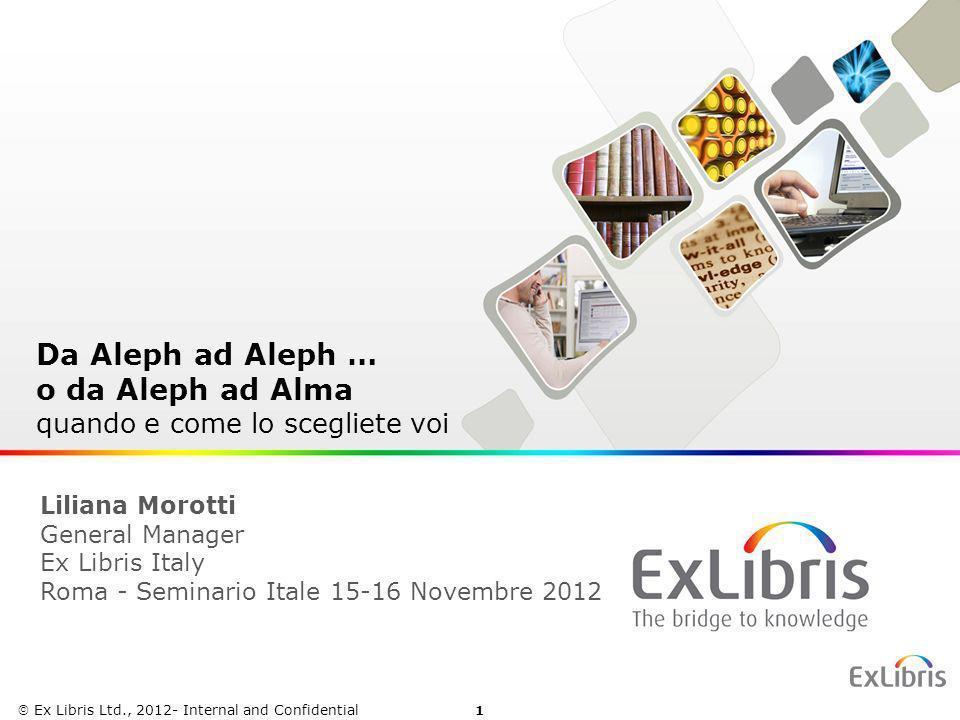 1 Ex Libris Ltd., 2012 - Internal and Confidential Da Aleph ad Aleph … o da Aleph ad Alma quando e come lo scegliete voi Ex Libris Ltd., 2012- Interna