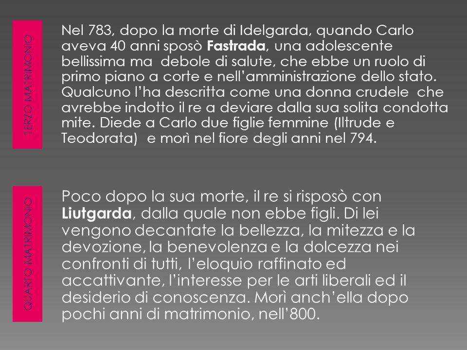 TERZO MATRIMONIO QUARTO MATRIMONIO Nel 783, dopo la morte di Idelgarda, quando Carlo aveva 40 anni sposò Fastrada, una adolescente bellissima ma debol