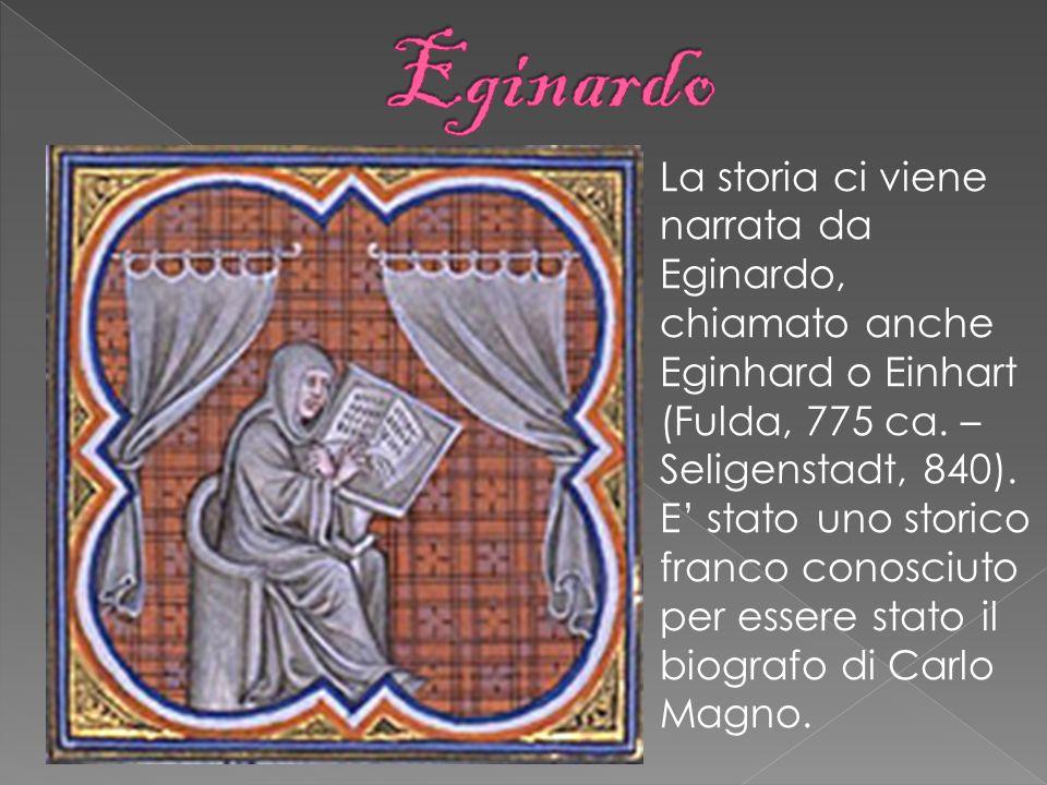 La storia ci viene narrata da Eginardo, chiamato anche Eginhard o Einhart (Fulda, 775 ca. – Seligenstadt, 840). E stato uno storico franco conosciuto