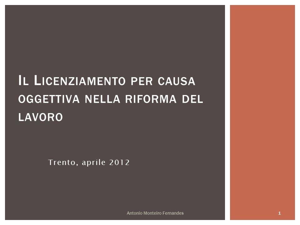 Trento, aprile 2012 I L L ICENZIAMENTO PER CAUSA OGGETTIVA NELLA RIFORMA DEL LAVORO Antonio Monteiro Fernandes 1