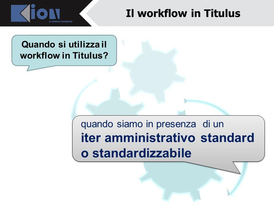 Il workflow in Titulus Quando si utilizza il workflow in Titulus? quando siamo in presenza di un iter amministrativo standard o standardizzabile