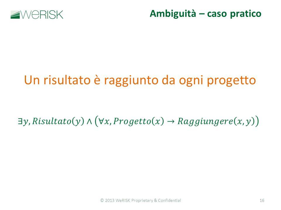 © 2013 WeRISK Proprietary & Confidential16 Ambiguità – caso pratico Un risultato è raggiunto da ogni progetto