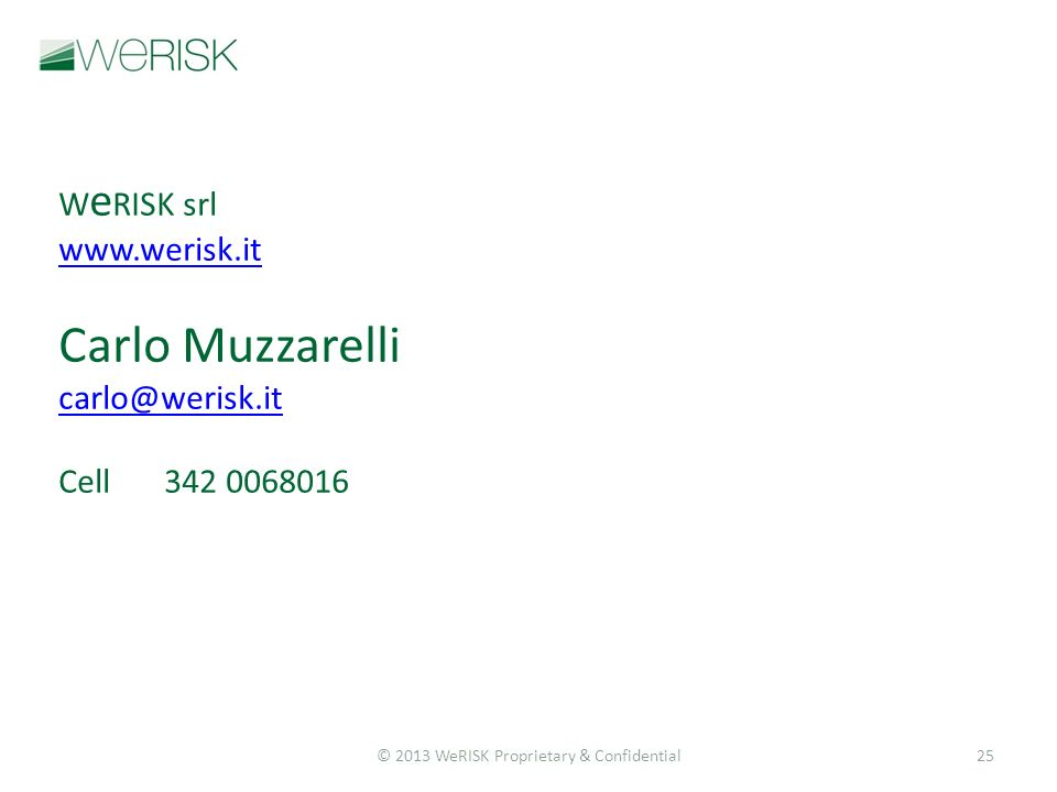 © 2013 WeRISK Proprietary & Confidential25 W e RISK srl www.werisk.it Carlo Muzzarelli carlo@werisk.it Cell342 0068016