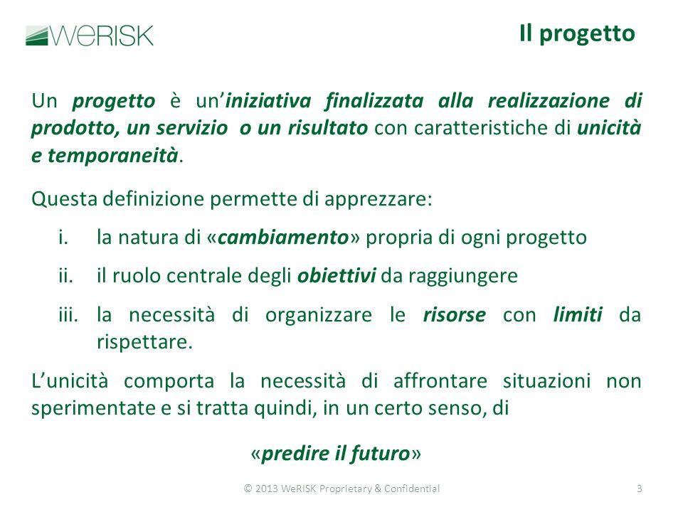 © 2013 WeRISK Proprietary & Confidential3 Un progetto è uniniziativa finalizzata alla realizzazione di prodotto, un servizio o un risultato con caratteristiche di unicità e temporaneità.